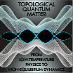 Topological Quantum Matter: From Low-Temperature Physics to Non-Equilibrium Dynamics